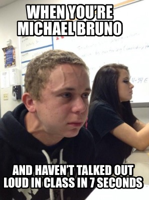 when-youre-michael-bruno-and-havent-talked-out-loud-in-class-in-7-seconds