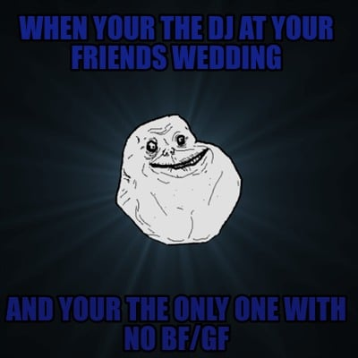 when-your-the-dj-at-your-friends-wedding-and-your-the-only-one-with-no-bfgf