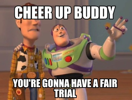 cheer-up-buddy-youre-gonna-have-a-fair-trial