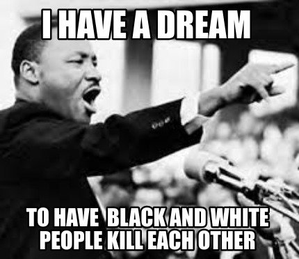 i-have-a-dream-to-have-black-and-white-people-kill-each-other