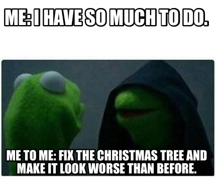 me-i-have-so-much-to-do.-me-to-me-fix-the-christmas-tree-and-make-it-look-worse-