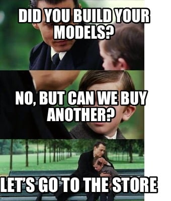 did-you-build-your-models-no-but-can-we-buy-another-lets-go-to-the-store