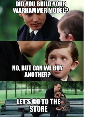 did-you-build-your-warhammer-model-no-but-can-we-buy-another-lets-go-to-the-stor