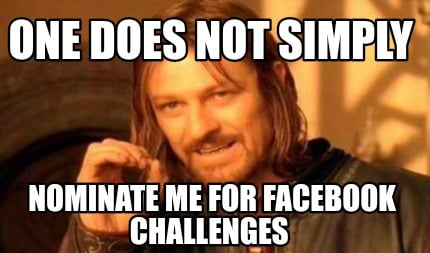 one-does-not-simply-nominate-me-for-facebook-challenges