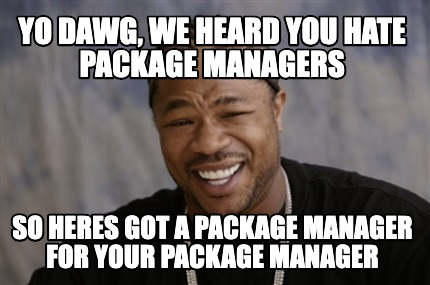 yo-dawg-we-heard-you-hate-package-managers-so-heres-got-a-package-manager-for-yo