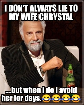 i-dont-always-lie-to-my-wife-chrystal-....but-when-i-do-i-avoid-her-for-days
