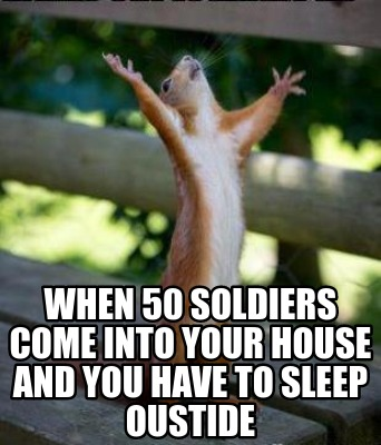 when-50-soldiers-come-into-your-house-and-you-have-to-sleep-oustide