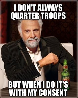 i-dont-always-quarter-troops-but-when-i-do-its-with-my-consent