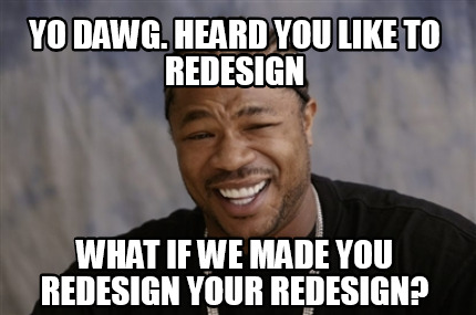 yo-dawg.-heard-you-like-to-redesign-what-if-we-made-you-redesign-your-redesign