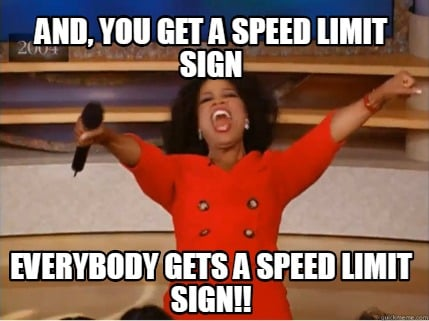 and-you-get-a-speed-limit-sign-everybody-gets-a-speed-limit-sign