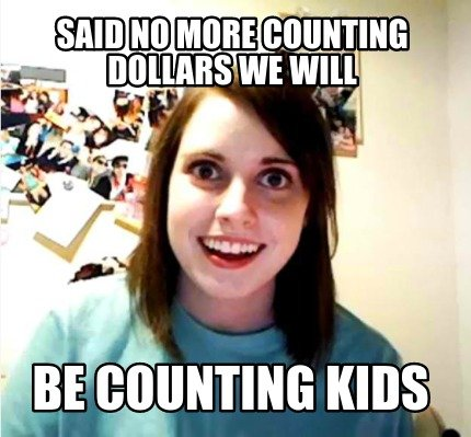 said-no-more-counting-dollars-we-will-be-counting-kids