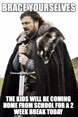 brace-yourselves-the-kids-will-be-coming-home-from-school-for-a-2-week-break-tod