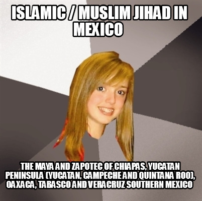 islamic-muslim-jihad-in-mexico-the-maya-and-zapotec-of-chiapas-yucatan-peninsula