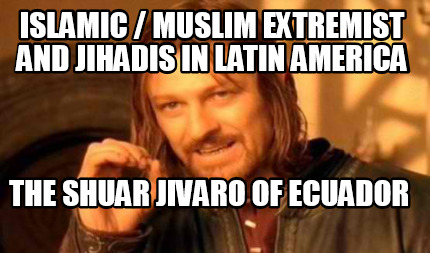 islamic-muslim-extremist-and-jihadis-in-latin-america-the-shuar-jivaro-of-ecuado