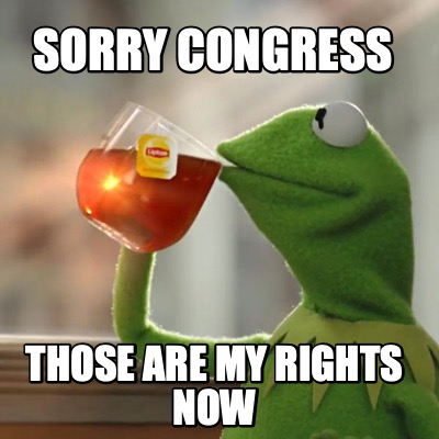 sorry-congress-those-are-my-rights-now