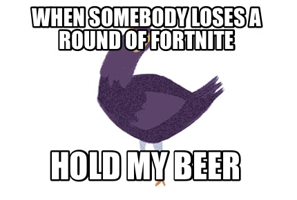 when-somebody-loses-a-round-of-fortnite-hold-my-beer
