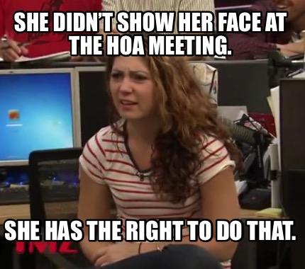 she-didnt-show-her-face-at-the-hoa-meeting.-she-has-the-right-to-do-that