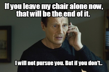 if-you-leave-my-chair-alone-now-that-will-be-the-end-of-it.-i-will-not-pursue-yo