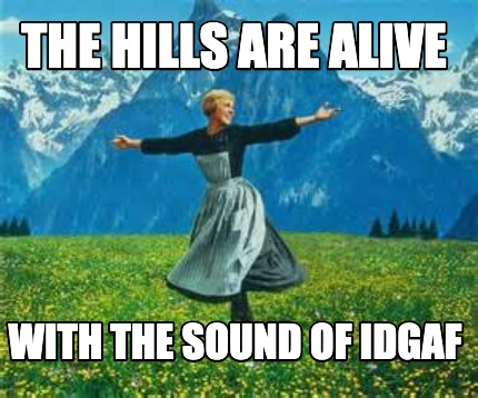 the-hills-are-alive-with-the-sound-of-idgaf