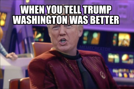 when-you-tell-trump-washington-was-better