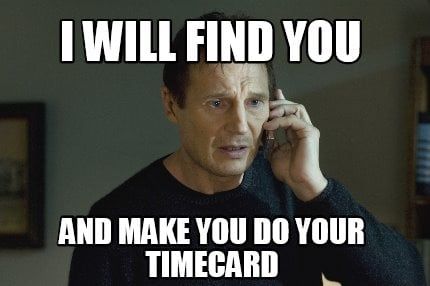 i-will-find-you-and-make-you-do-your-timecard