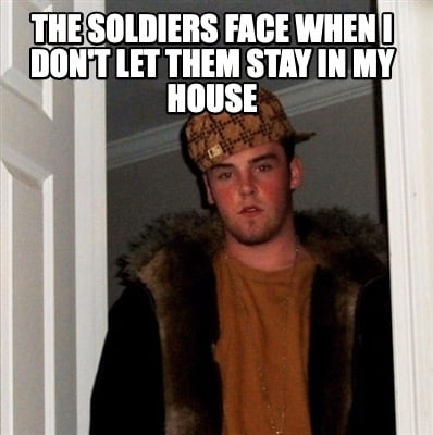 the-soldiers-face-when-i-dont-let-them-stay-in-my-house