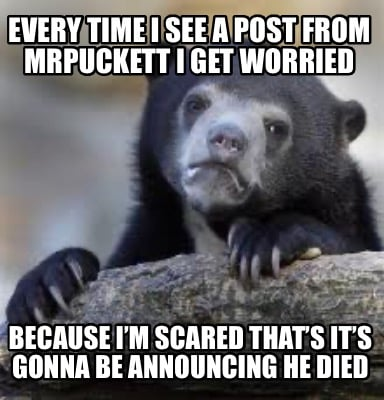 every-time-i-see-a-post-from-mrpuckett-i-get-worried-because-im-scared-thats-its