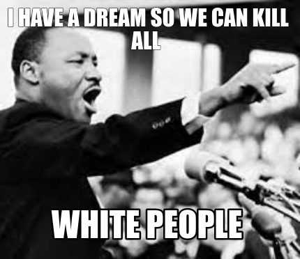 i-have-a-dream-so-we-can-kill-all-white-people