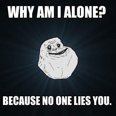 why-am-i-alone-because-no-one-lies-you