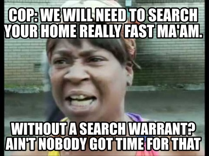 cop-we-will-need-to-search-your-home-really-fast-maam.-without-a-search-warrant-