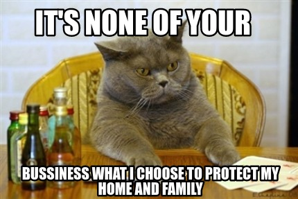 its-none-of-your-bussiness-what-i-choose-to-protect-my-home-and-family