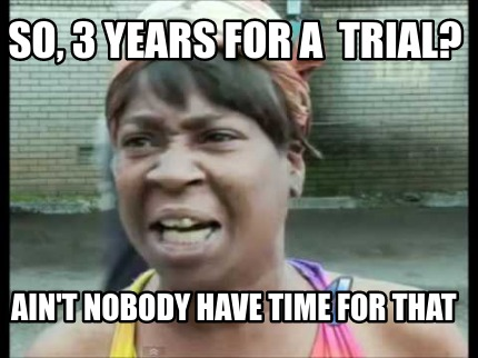 so-3-years-for-a-trial-aint-nobody-have-time-for-that