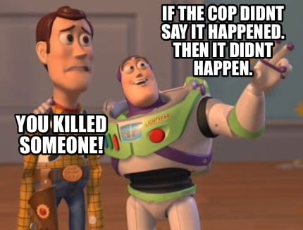 you-killed-someone-if-the-cop-didnt-say-it-happened.-then-it-didnt-happen