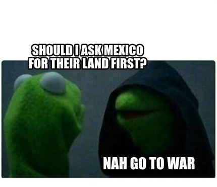 should-i-ask-mexico-for-their-land-first-nah-go-to-war