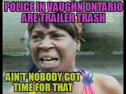 police-in-vaughn-ontario-are-trailer-trash-aint-nobody-got-time-for-that