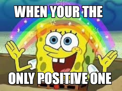 when-your-the-only-positive-one