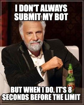 i-dont-always-submit-my-bot-but-when-i-do-its-8-seconds-before-the-limit
