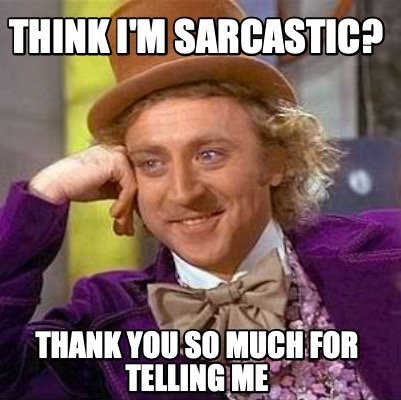 think-im-sarcastic-thank-you-so-much-for-telling-me