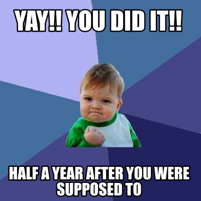 yay-you-did-it-half-a-year-after-you-were-supposed-to