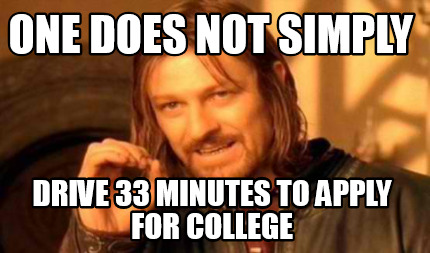 one-does-not-simply-drive-33-minutes-to-apply-for-college