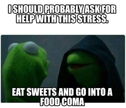 i-should-probably-ask-for-help-with-this-stress.-eat-sweets-and-go-into-a-food-c