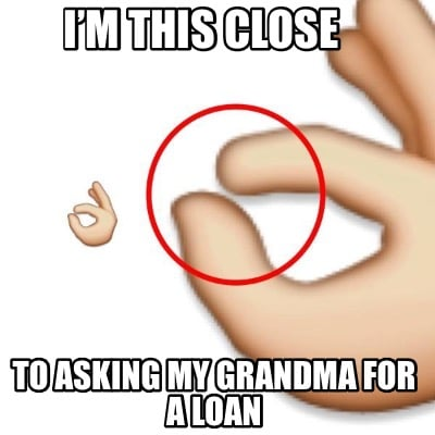 im-this-close-to-asking-my-grandma-for-a-loan