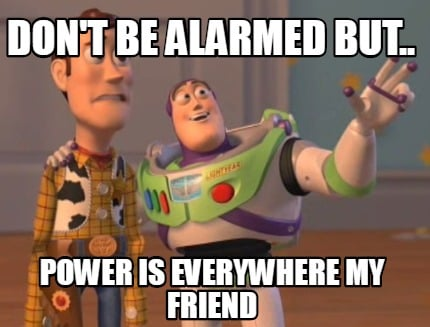 dont-be-alarmed-but..-power-is-everywhere-my-friend