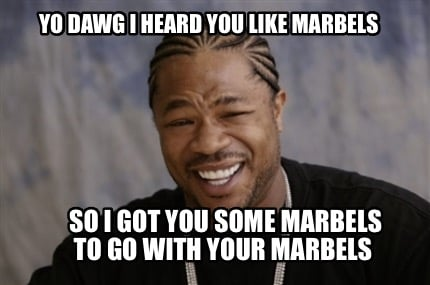 yo-dawg-i-heard-you-like-marbels-so-i-got-you-some-marbels-to-go-with-your-marbe