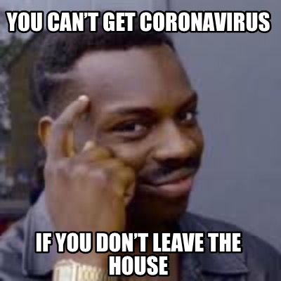 you-cant-get-coronavirus-if-you-dont-leave-the-house