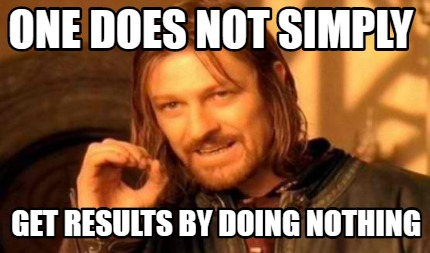 one-does-not-simply-get-results-by-doing-nothing