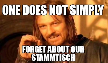 one-does-not-simply-forget-about-our-stammtisch