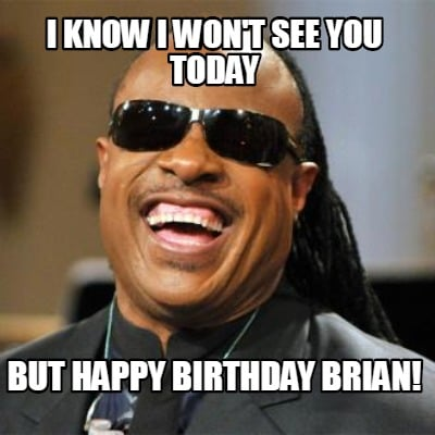 i-know-i-wont-see-you-today-but-happy-birthday-brian