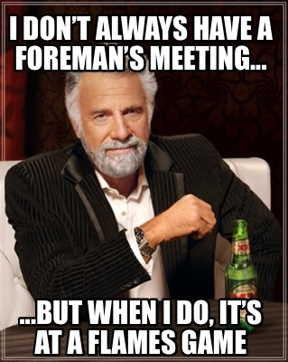 i-dont-always-have-a-foremans-meeting...-...but-when-i-do-its-at-a-flames-game