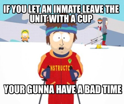 if-you-let-an-inmate-leave-the-unit-with-a-cup-your-gunna-have-a-bad-time